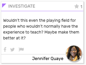 """INVESTIGATE card: """"Wouldn't this even the playing fields for people who wouldn't normally have the experience to teach? Maybe make them better at it?"""""""