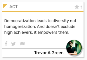 """ACT card: """"Democratization leads to diversity not homogenization. And doesn't exclude high achievers, it empowers them."""""""