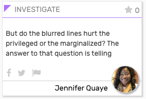"""INVESTIGATE card: """"But do the blurred lines hurt the privileged or the marginalized? The answer to that question is telling."""""""