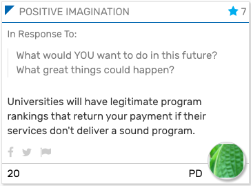 Foresight Engine Card: In Response To:  What would YOU want to do in this future? What great things could happen?  Universities will have legitimate program rankings that return your payment if their services don't deliver a sound program.
