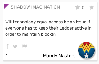 "SHADOW card: ""Will technology equal access be an issue if everyone has to keep their Ledger active in order to maintain blocks?"""